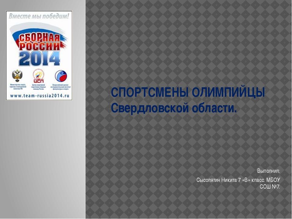 СПОРТСМЕНЫ ОЛИМПИЙЦЫ Свердловской области. Выполнил: Сысолятин Никита 7 «В» к...