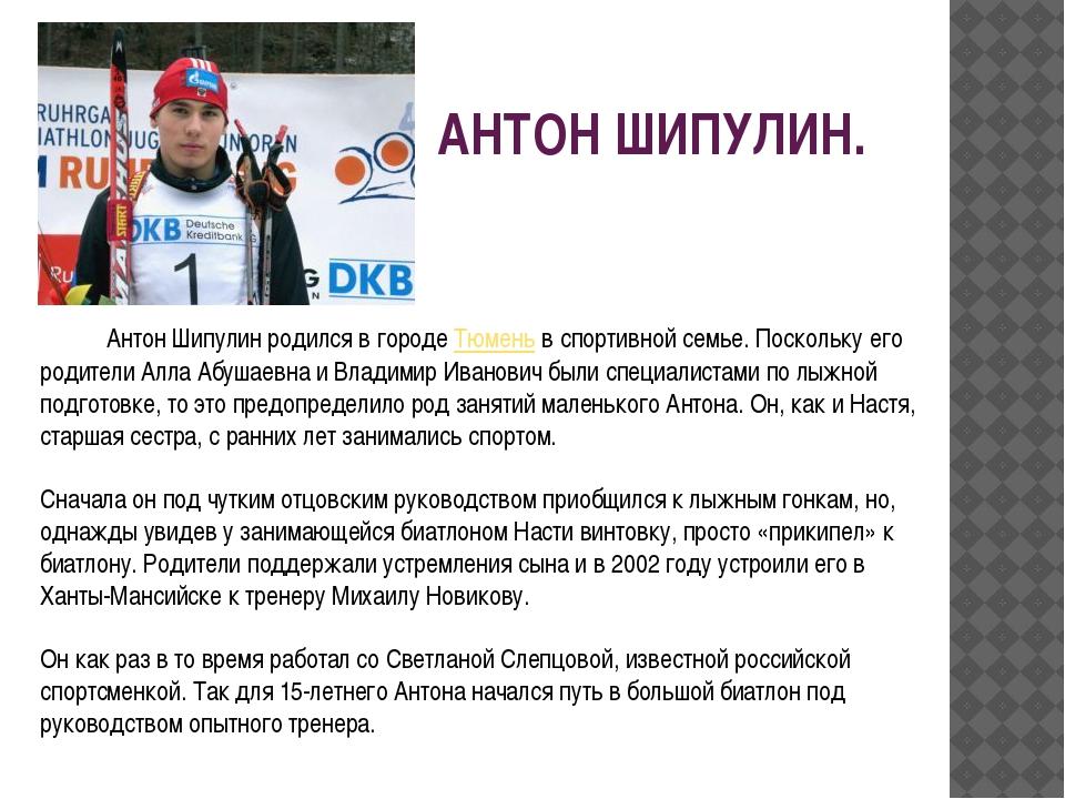 АНТОН ШИПУЛИН. Антон Шипулин родился в городе Тюмень в спортивной семье. Поск...