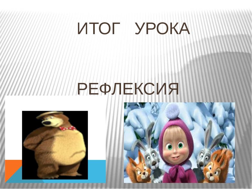 ИТОГ УРОКА РЕФЛЕКСИЯ