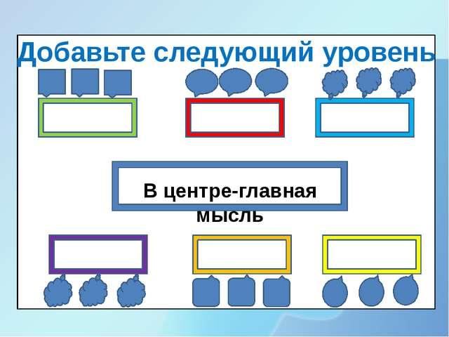 В центре-главная мысль Добавьте следующий уровень