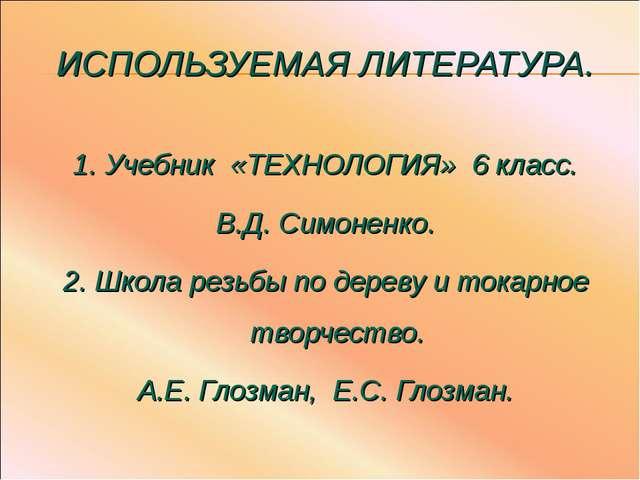 ИСПОЛЬЗУЕМАЯ ЛИТЕРАТУРА. 1. Учебник «ТЕХНОЛОГИЯ» 6 класс. В.Д. Симоненко. 2....