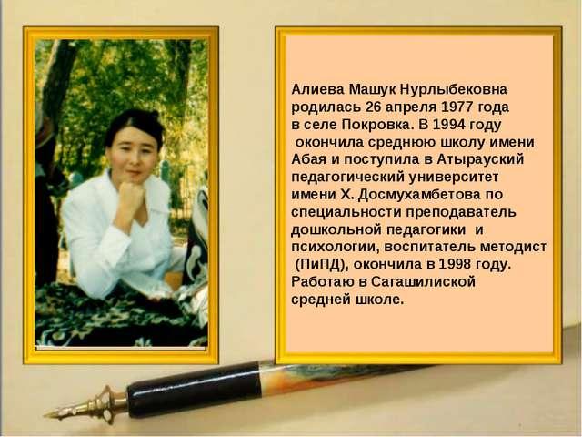Алиева Машук Нурлыбековна родилась 26 апреля 1977 года в селе Покровка. В 199...