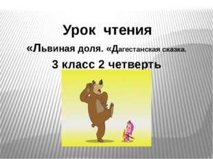 Урок чтения «Львиная доля. «Дагестанская сказка. 3 класс 2 четверть