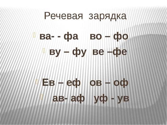 Речевая зарядка ва- - фа во – фо ву – фу ве –фе Ев – еф ов – оф ав- аф уф - ув