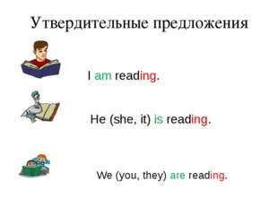 Утвердительные предложения I am reading. He (she, it) is reading. We (you, th