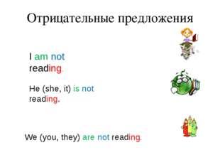 Отрицательные предложения I am not reading. He (she, it) is not reading. We (