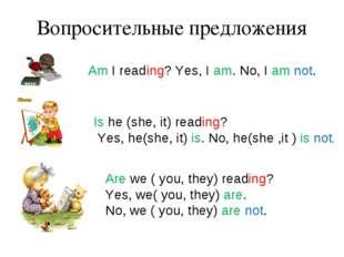 Вопросительные предложения Am I reading? Yes, I am. No, I am not. Is he (she,