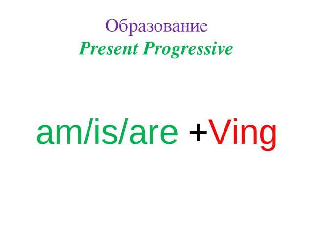Образование Present Progressive am/is/are +Ving