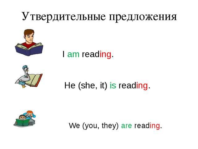 Утвердительные предложения I am reading. He (she, it) is reading. We (you, th...
