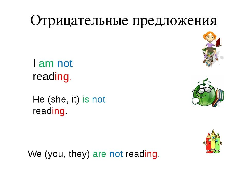 Отрицательные предложения I am not reading. He (she, it) is not reading. We (...