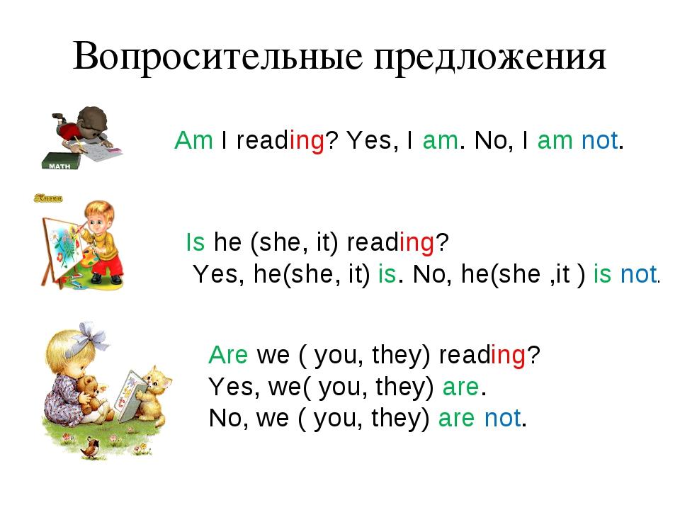 Вопросительные предложения Am I reading? Yes, I am. No, I am not. Is he (she,...