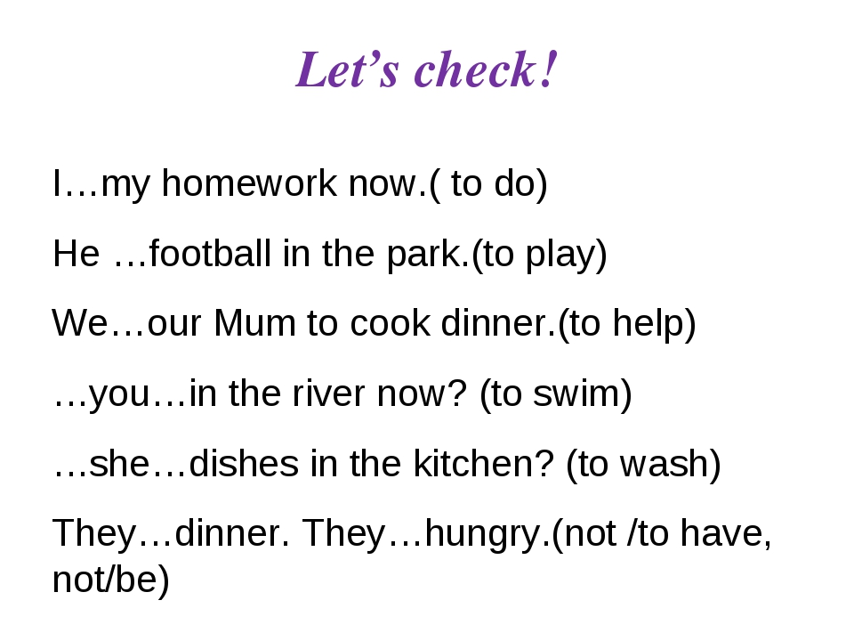 Let's check! I…my homework now.( to do) He …football in the park.(to play) We...