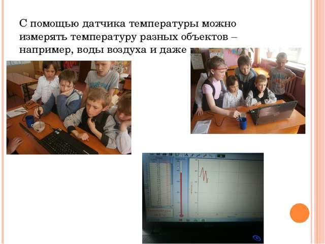 С помощью датчика температуры можно измерять температуру разных объектов – на...