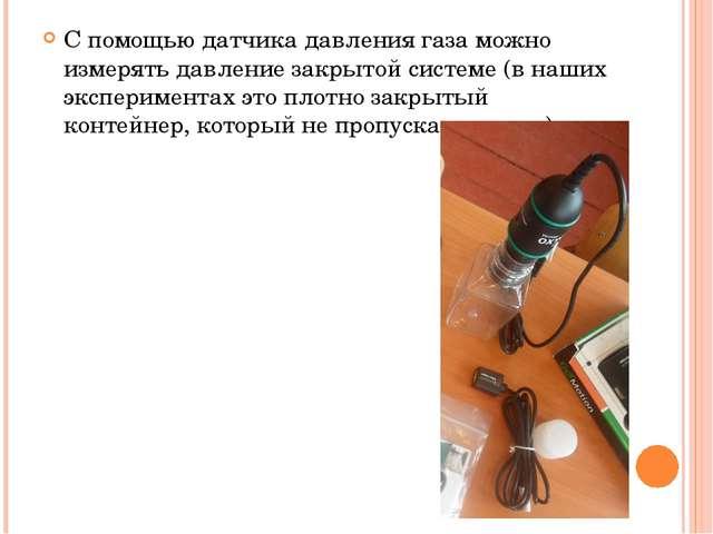 С помощью датчика давления газа можно измерять давление закрытой системе (в н...