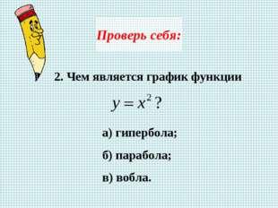 Проверь себя: 2. Чем является график функции а) гипербола; б) парабола; в) во