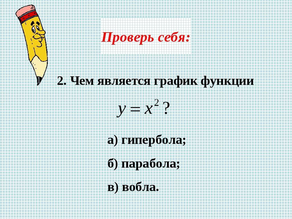 Проверь себя: 2. Чем является график функции а) гипербола; б) парабола; в) во...