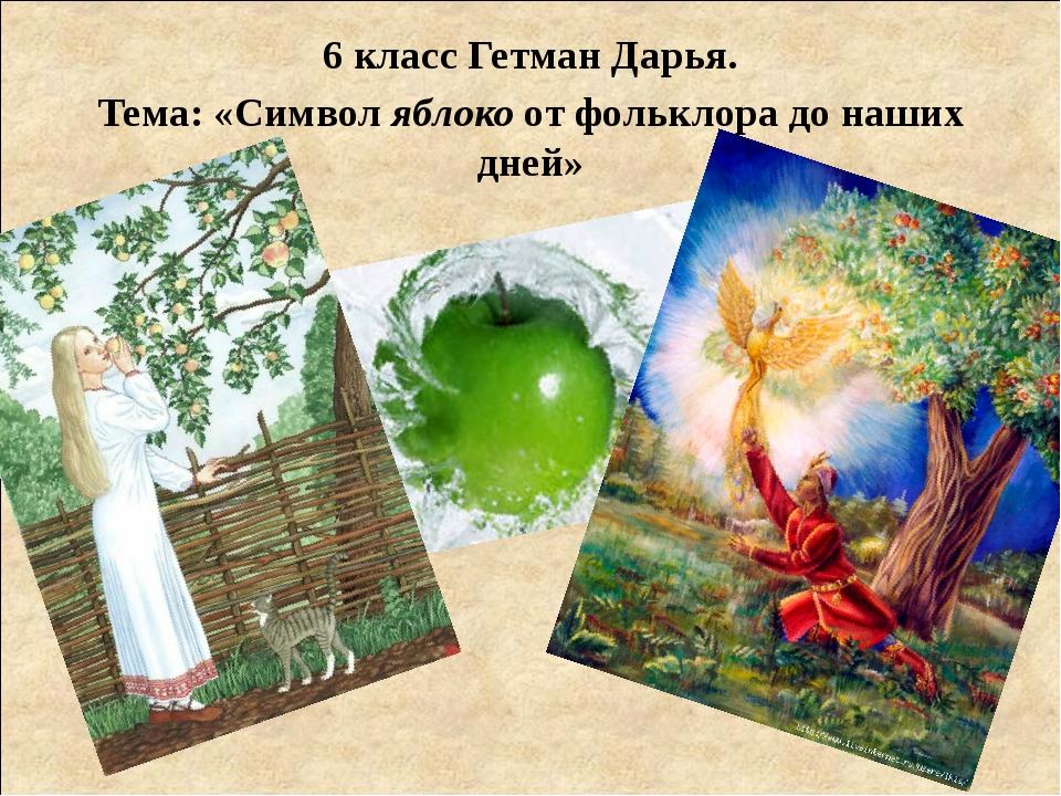 6 класс Гетман Дарья. Тема: «Символ яблоко от фольклора до наших дней»