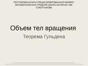 Объем тел вращения Теорема Гульдена РЕСПУБЛИКАНСКАЯ СПЕЦИАЛИЗИРОВАННАЯ ФИЗИКО