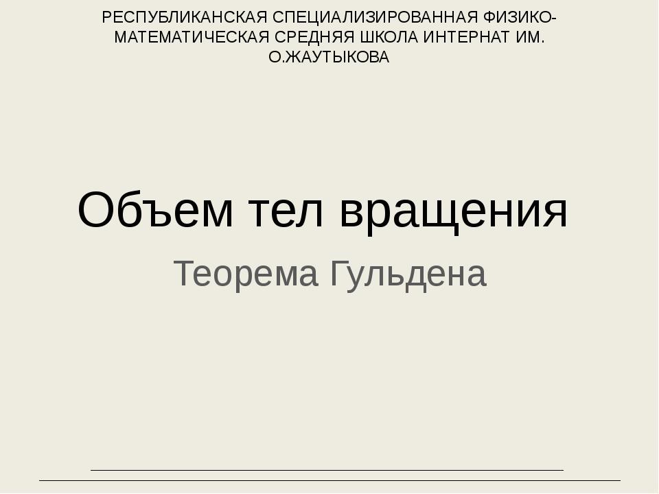 Объем тел вращения Теорема Гульдена РЕСПУБЛИКАНСКАЯ СПЕЦИАЛИЗИРОВАННАЯ ФИЗИКО...