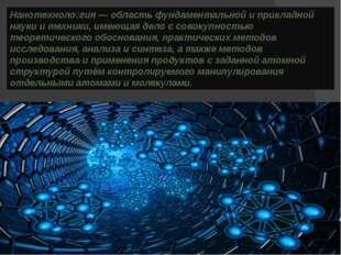 Нанотехноло́гия — область фундаментальной и прикладной науки и техники, имеющ