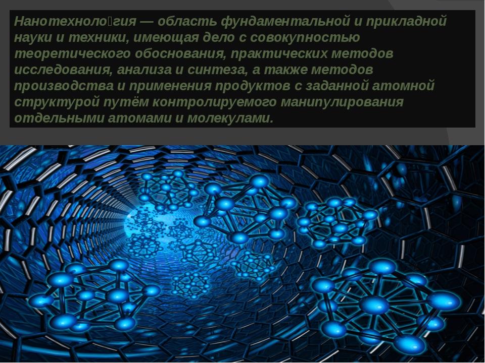 Нанотехноло́гия — область фундаментальной и прикладной науки и техники, имеющ...