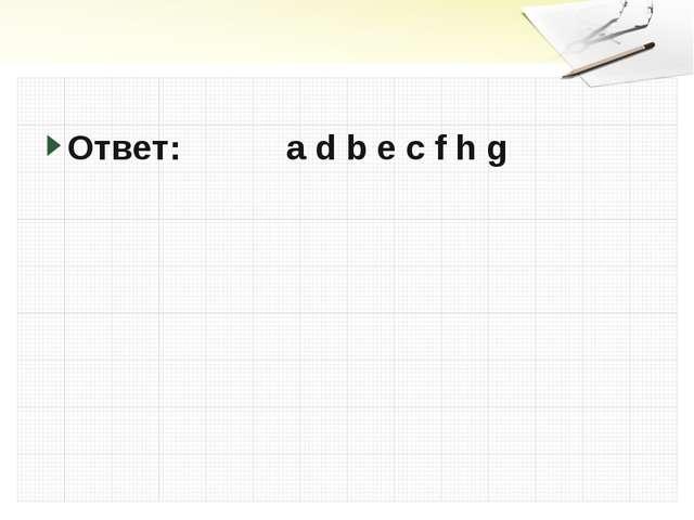 Ответ: a d b e c f h g