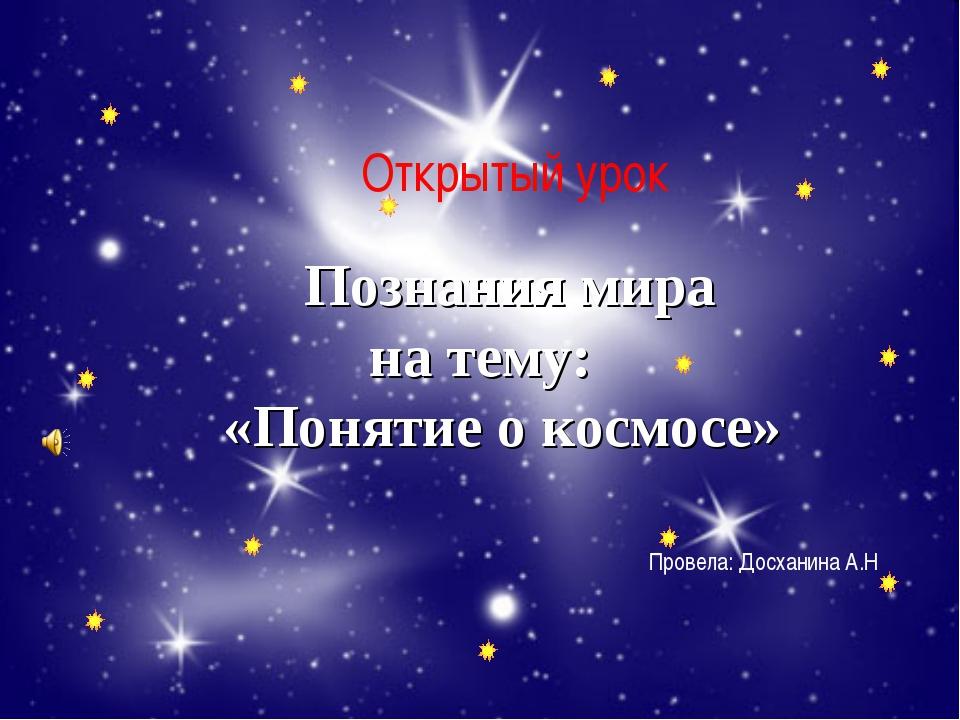 Познания мира на тему: «Понятие о космосе» Открытый урок Провела: Досханина...