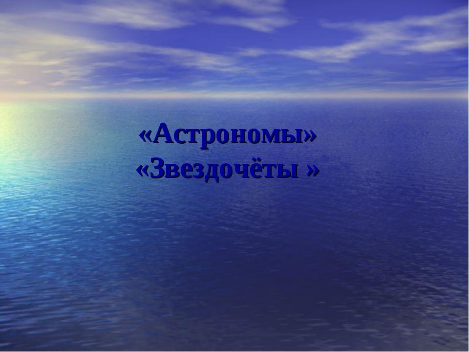 «Астрономы» «Звездочёты »