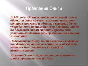 Правление Ольги В 947 году Ольга установила на своей земле оброки и дани, сде