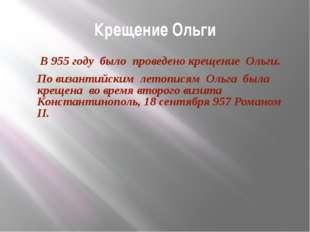 Крещение Ольги В 955 году было проведено крещение Ольги. По византийским лето