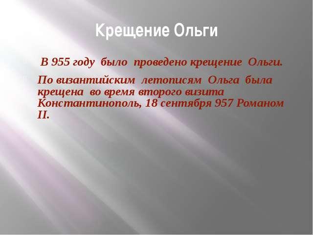Крещение Ольги В 955 году было проведено крещение Ольги. По византийским лето...