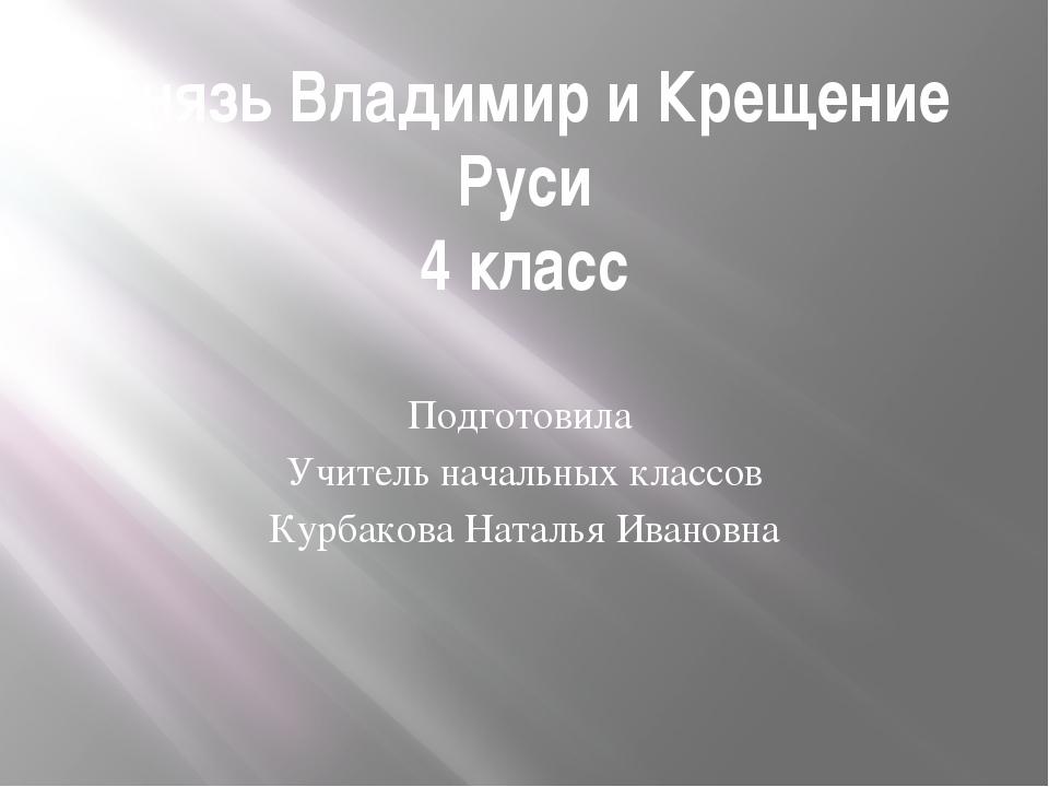 Князь Владимир и Крещение Руси 4 класс Подготовила Учитель начальных классов...