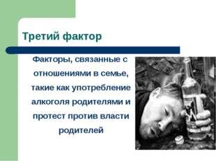 Третий фактор Факторы, связанные с отношениями в семье, такие как употреблени