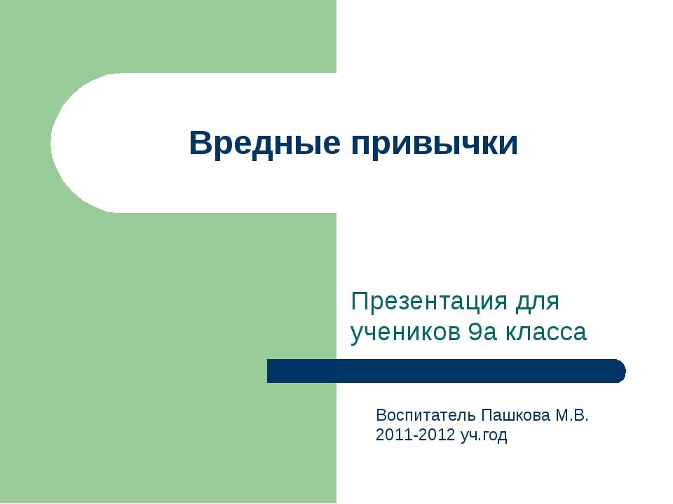 Вредные привычки Презентация для учеников 9а класса Воспитатель Пашкова М.В....