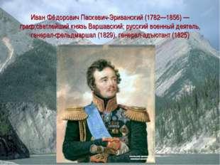Иван Фёдорович Паскевич-Эриванский (1782—1856) — граф;светлейший князь Варшав