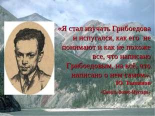 «Я стал изучать Грибоедова и испугался, как его не понимают и как не похоже в