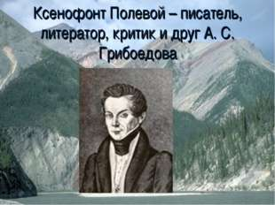 Ксенофонт Полевой – писатель, литератор, критик и друг А. С. Грибоедова