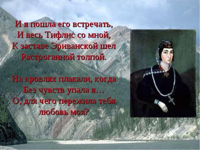 И я пошла его встречать, И весь Тифлис со мной, К заставе Эриванской шел Раст...