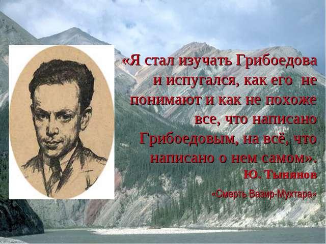«Я стал изучать Грибоедова и испугался, как его не понимают и как не похоже в...