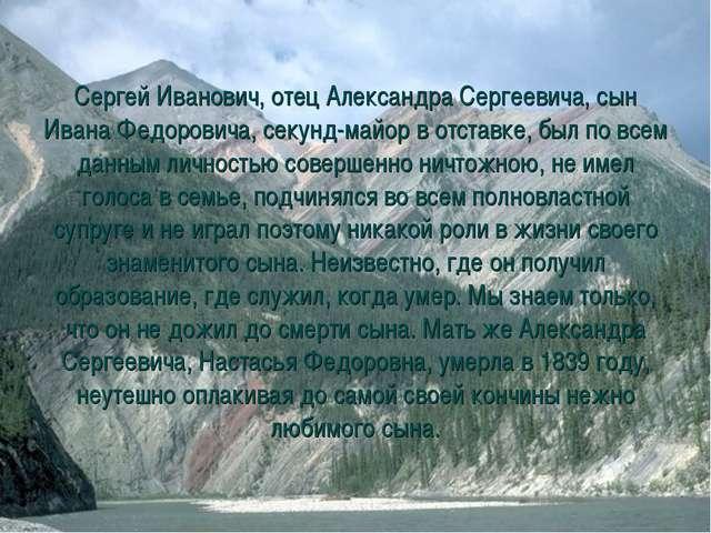 Сергей Иванович, отец Александра Сергеевича, сын Ивана Федоровича, секунд-май...