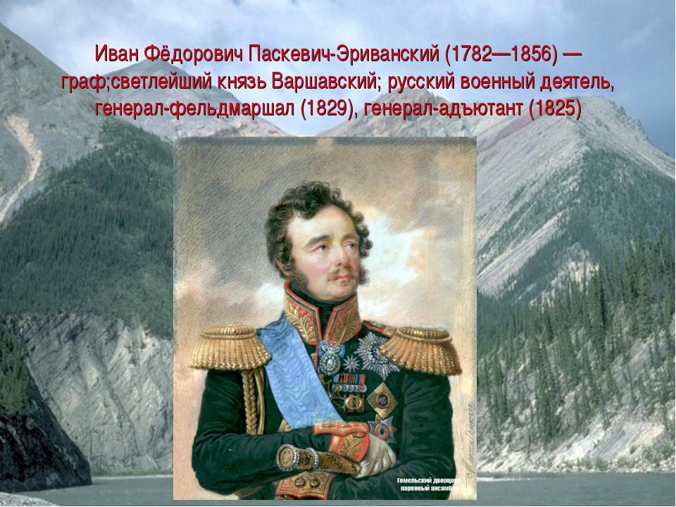 Иван Фёдорович Паскевич-Эриванский (1782—1856) — граф;светлейший князь Варшав...