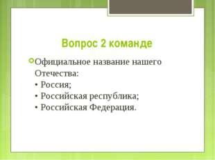 Вопрос 2 команде Официальное название нашего Отечества: • Россия; • Российска