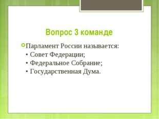 Вопрос 3 команде Парламент России называется: • Совет Федерации; • Федерально