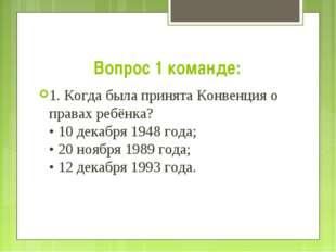 Вопрос 1 команде: 1. Когда была принята Конвенция о правах ребёнка? • 10 дека