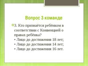 Вопрос 3 команде 3. Кто признаётся ребёнком в соответствии с Конвенцией о пра