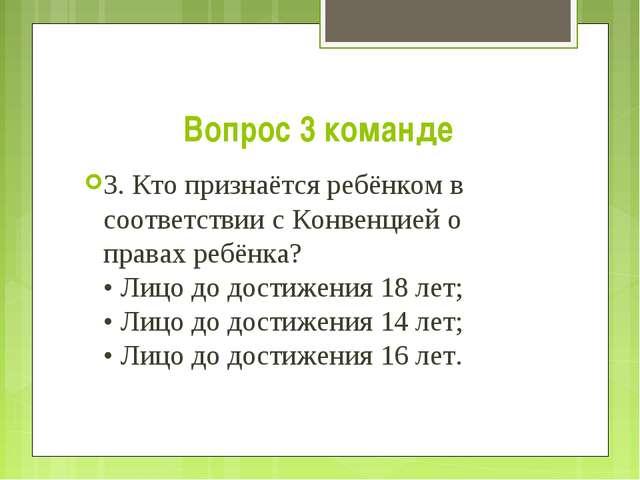 Вопрос 3 команде 3. Кто признаётся ребёнком в соответствии с Конвенцией о пра...
