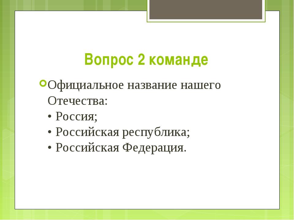 Вопрос 2 команде Официальное название нашего Отечества: • Россия; • Российска...