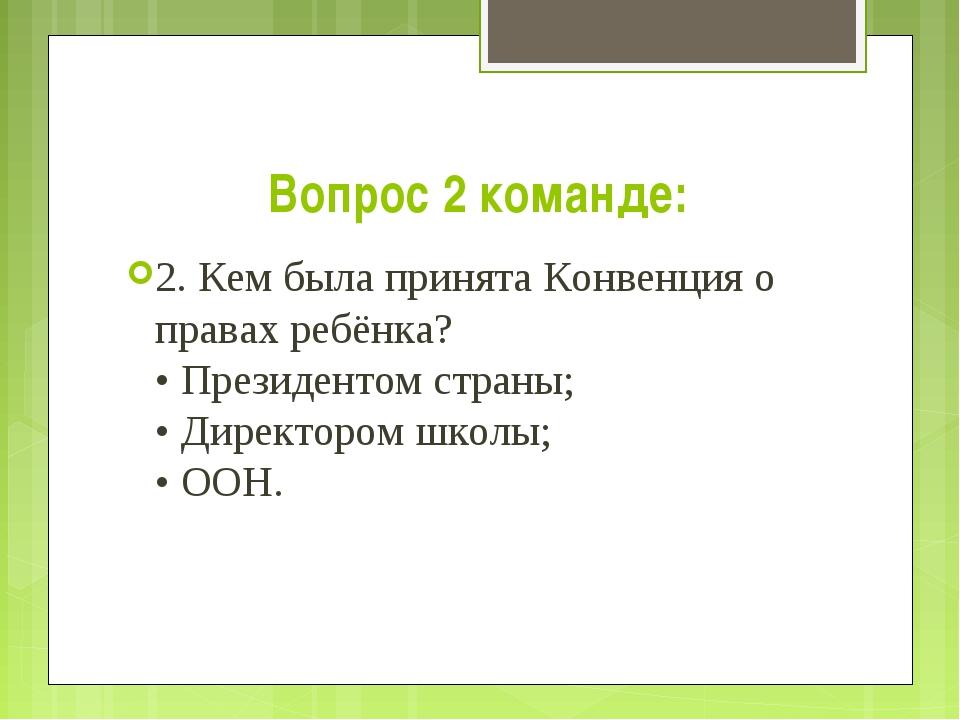 Вопрос 2 команде: 2. Кем была принята Конвенция о правах ребёнка? • Президент...
