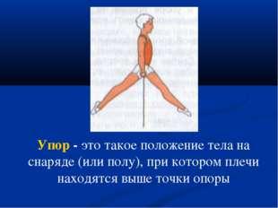 Упор - это такое положение тела на снаряде (или полу), при котором плечи нахо