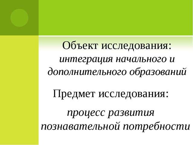 Объект исследования: интеграция начального и дополнительного образований Пред...